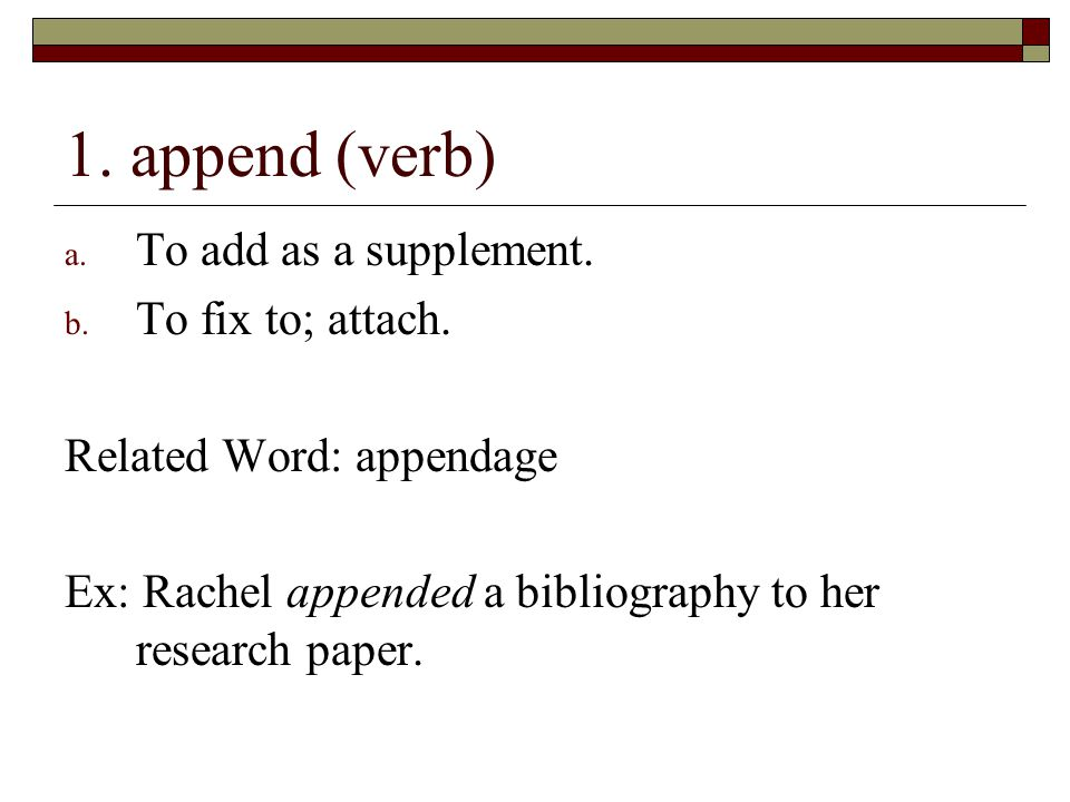 1.append (verb) a. To add as a supplement. b. To fix to; attach.