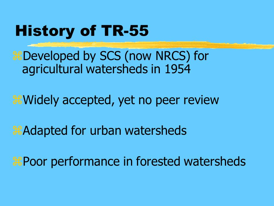 History of TR-55 zDeveloped by SCS (now NRCS) for agricultural watersheds in 1954 zWidely accepted, yet no peer review zAdapted for urban watersheds zPoor performance in forested watersheds