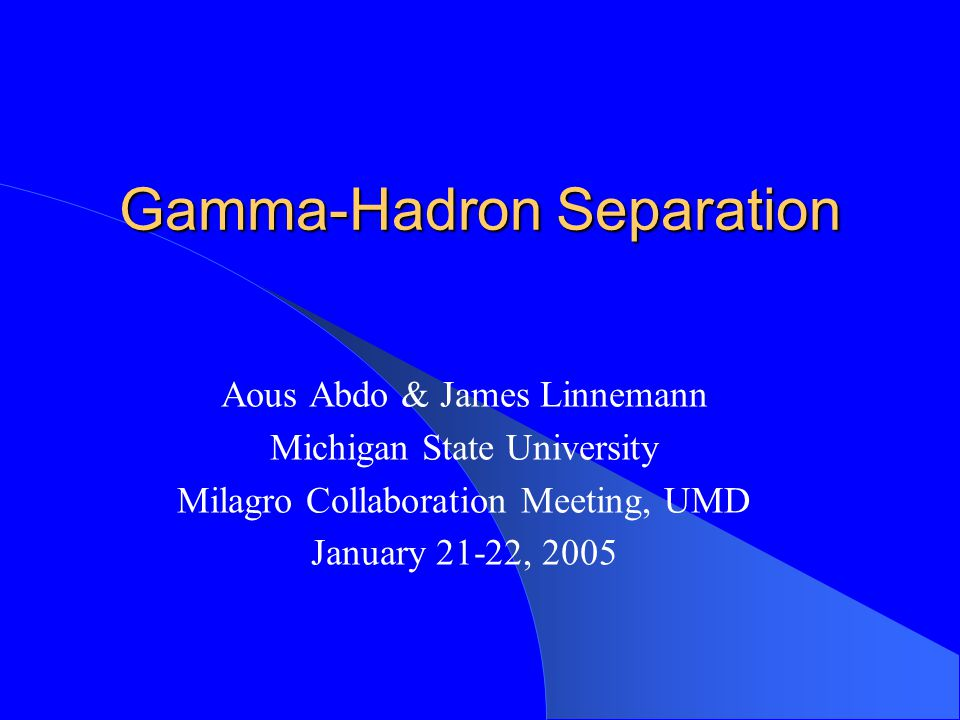 Gamma-Hadron Separation Aous Abdo & James Linnemann Michigan State University Milagro Collaboration Meeting, UMD January 21-22, 2005