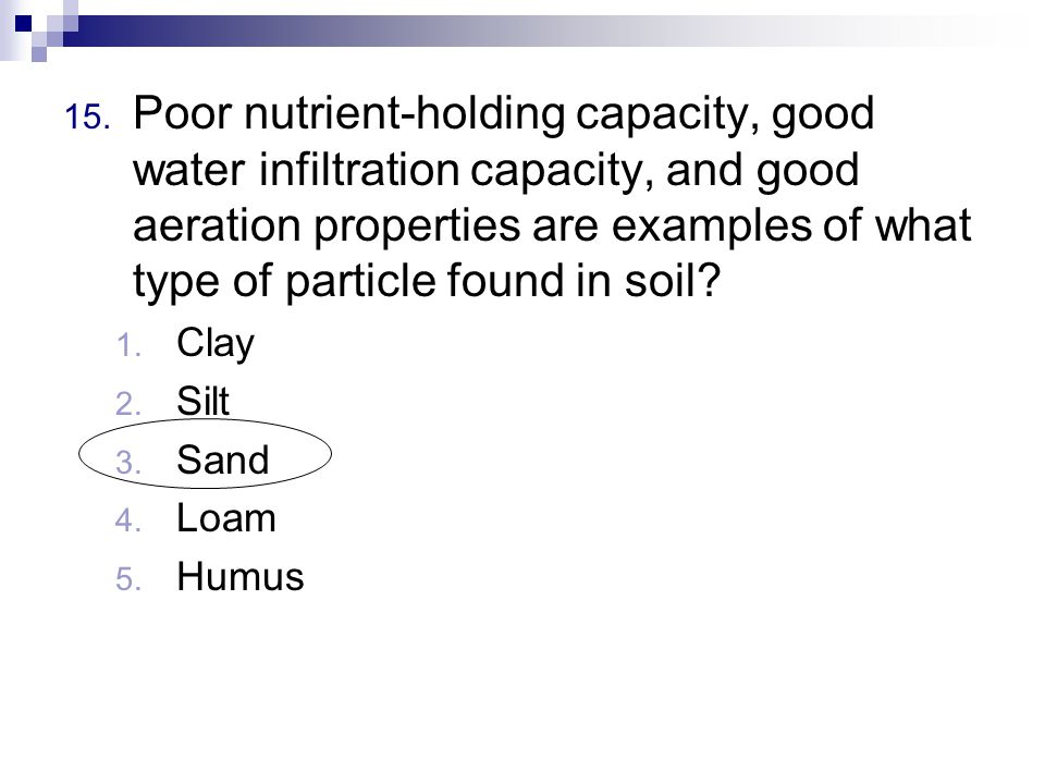 15. Poor nutrient-holding capacity, good water infiltration capacity, and good aeration properties are examples of what type of particle found in soil