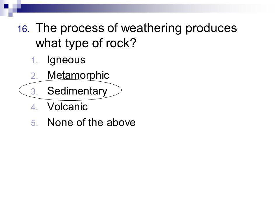 16. The process of weathering produces what type of rock.