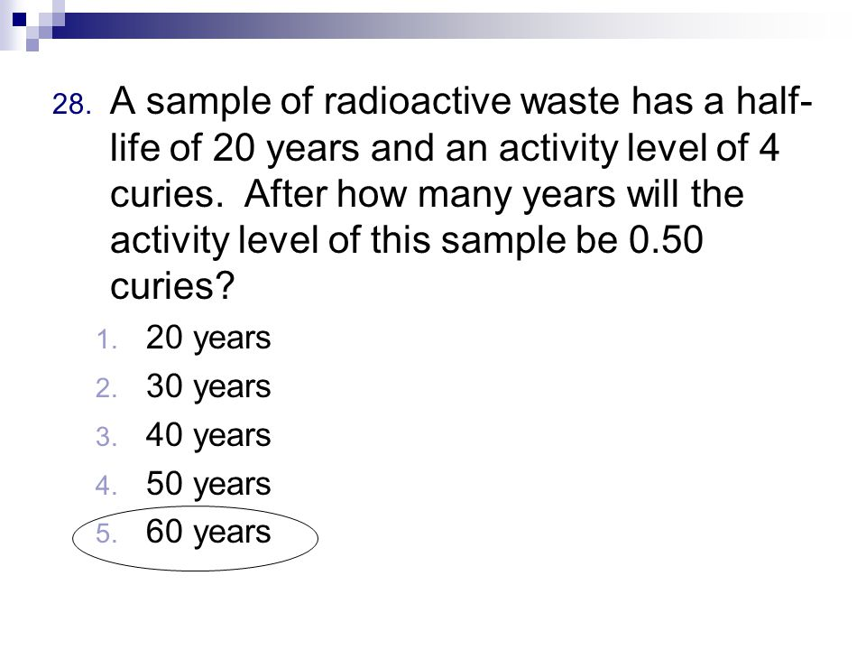 28. A sample of radioactive waste has a half- life of 20 years and an activity level of 4 curies.