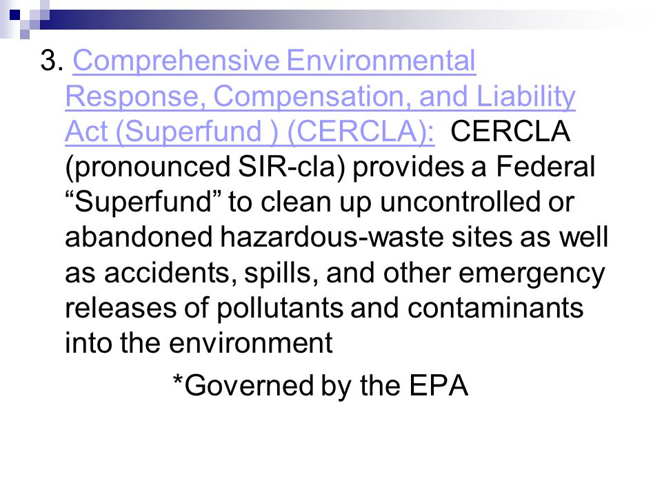 "3. Comprehensive Environmental Response, Compensation, and Liability Act (Superfund ) (CERCLA): CERCLA (pronounced SIR-cla) provides a Federal ""Superf"