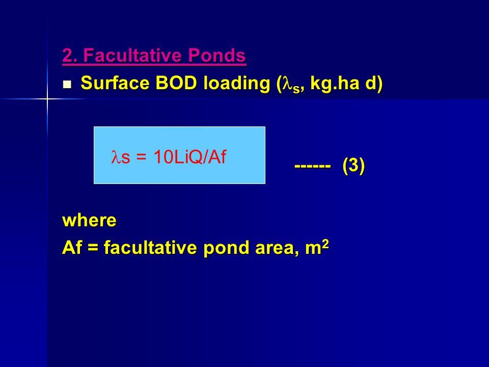2. Facultative Ponds Surface BOD loading ( s, kg.ha d) Surface BOD loading ( s, kg.ha d) ------ (3) ------ (3)where Af = facultative pond area, m 2 s