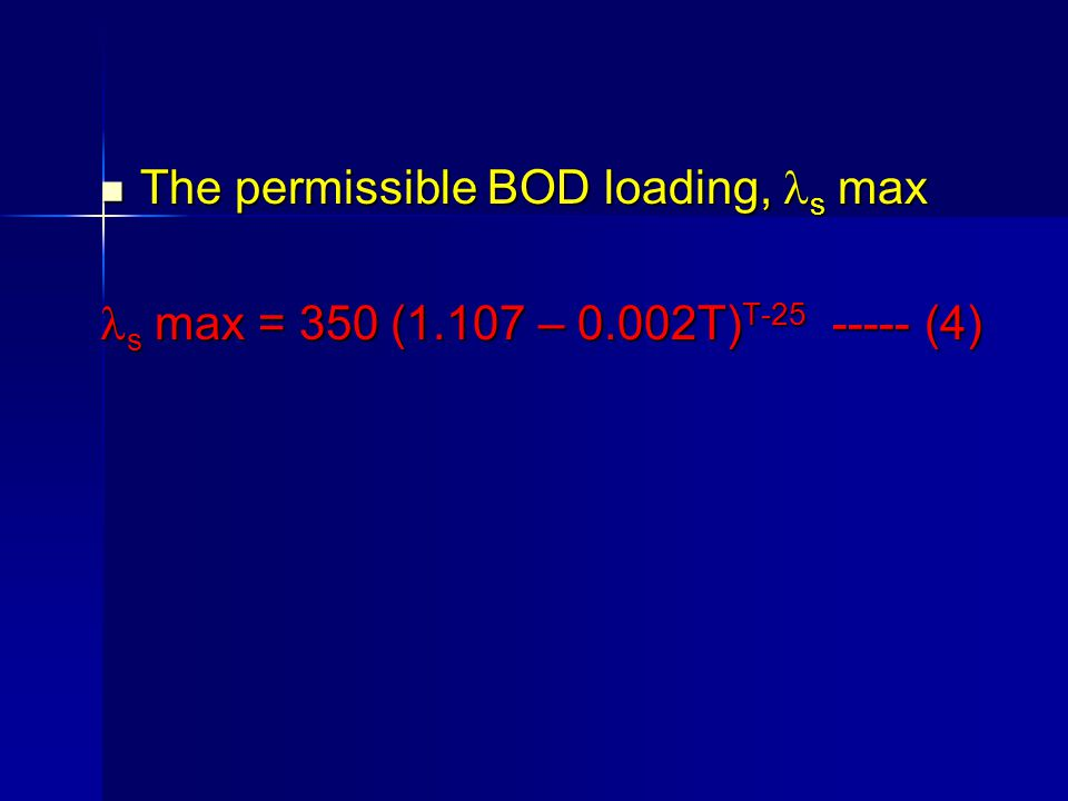 The permissible BOD loading, s max The permissible BOD loading, s max s max = 350 (1.107 – 0.002T) T-25 ----- (4) s max = 350 (1.107 – 0.002T) T-25 --