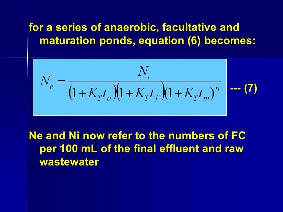 for a series of anaerobic, facultative and maturation ponds, equation (6) becomes: --- (7) --- (7) Ne and Ni now refer to the numbers of FC per 100 mL of the final effluent and raw wastewater