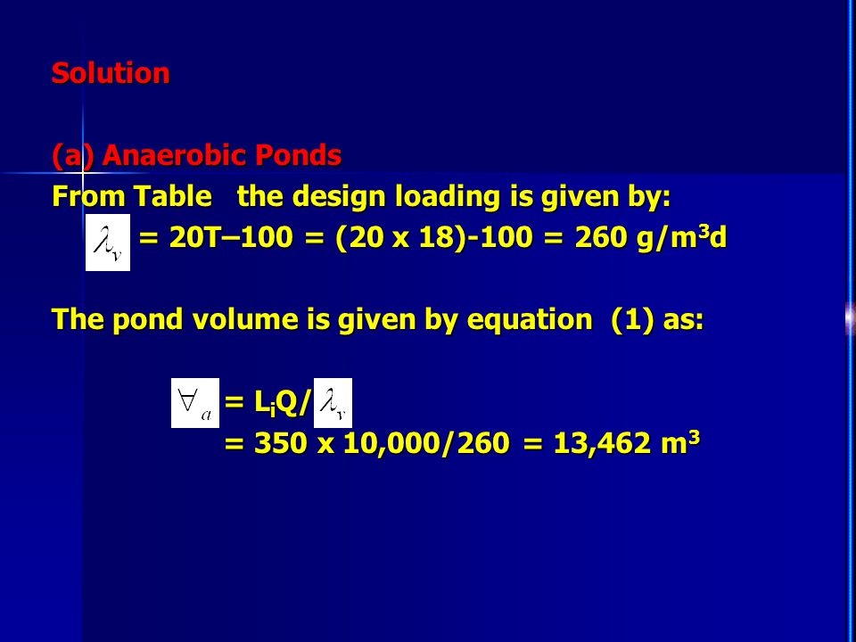 Solution (a) Anaerobic Ponds From Table the design loading is given by: = 20T–100 = (20 x 18)-100 = 260 g/m 3 d = 20T–100 = (20 x 18)-100 = 260 g/m 3
