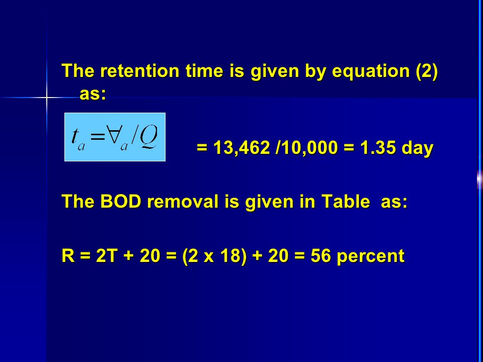 The retention time is given by equation (2) as: = 13,462 /10,000 = 1.35 day = 13,462 /10,000 = 1.35 day The BOD removal is given in Table as: R = 2T +