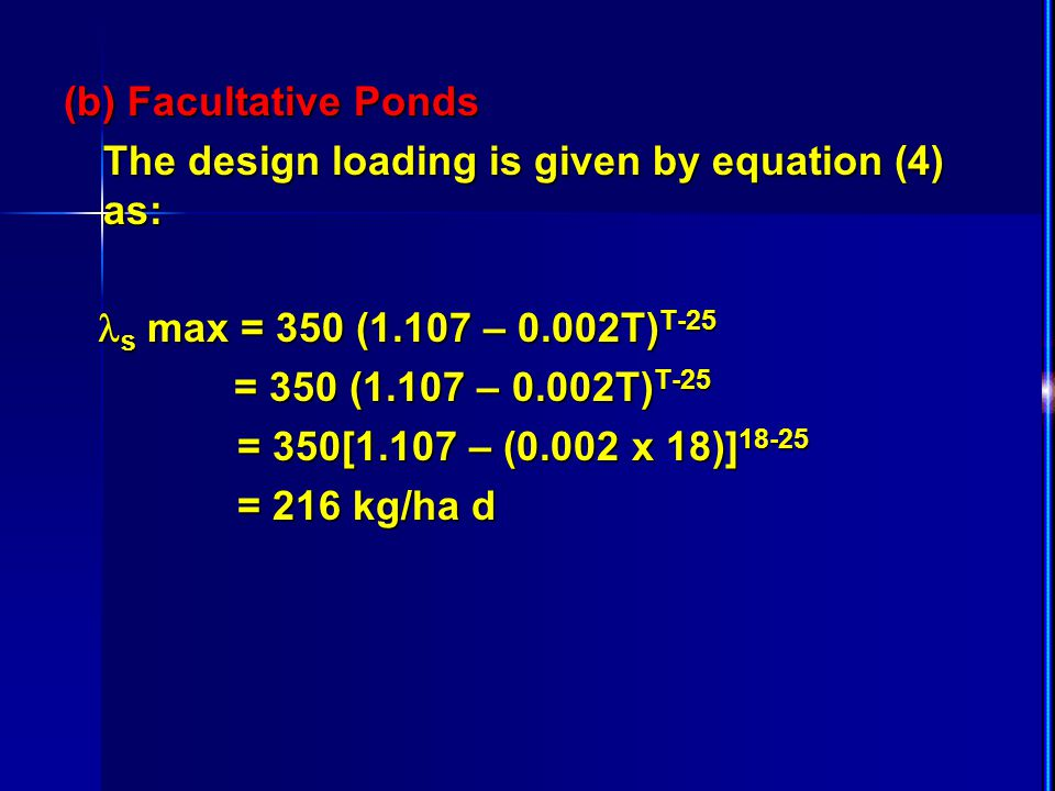 (b) Facultative Ponds The design loading is given by equation (4) as: s max = 350 (1.107 – 0.002T) T-25 s max = 350 (1.107 – 0.002T) T-25 = 350 (1.107
