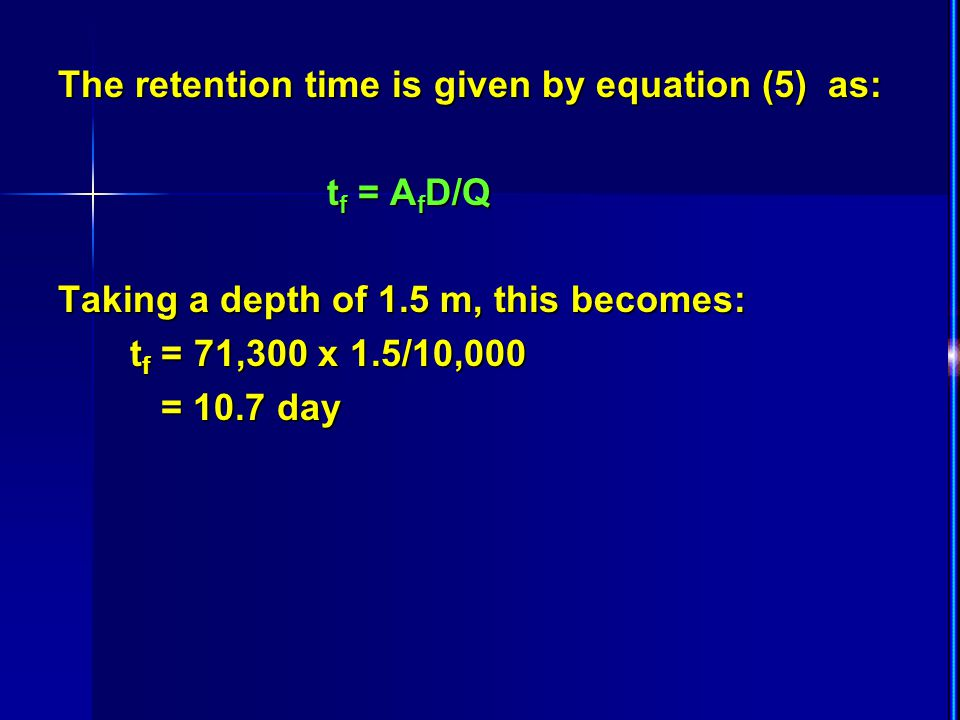 The retention time is given by equation (5) as: t f = A f D/Q t f = A f D/Q Taking a depth of 1.5 m, this becomes: t f = 71,300 x 1.5/10,000 t f = 71,300 x 1.5/10,000 = 10.7 day = 10.7 day