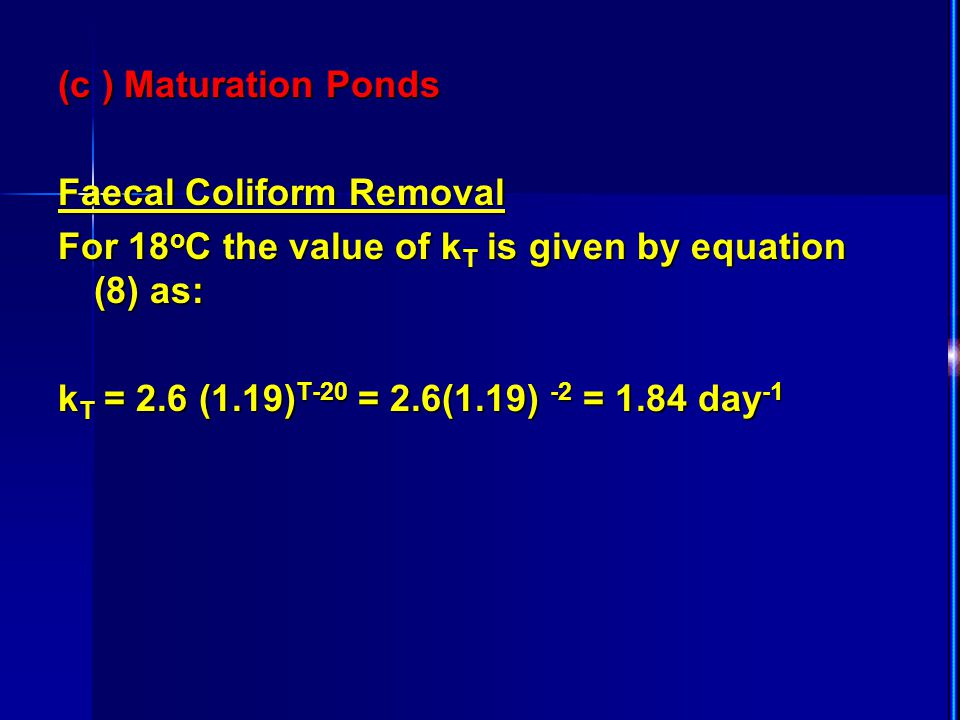 (c ) Maturation Ponds Faecal Coliform Removal For 18 o C the value of k T is given by equation (8) as: k T = 2.6 (1.19) T-20 = 2.6(1.19) -2 = 1.84 day