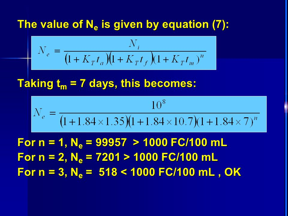 The value of N e is given by equation (7): Taking t m = 7 days, this becomes: For n = 1, N e = 99957 > 1000 FC/100 mL For n = 2, N e = 7201 > 1000 FC/100 mL For n = 3, N e = 518 < 1000 FC/100 mL, OK