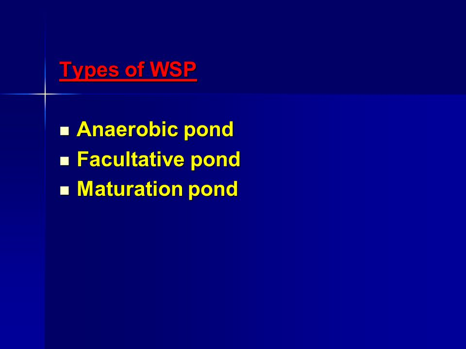 Types of WSP Anaerobic pond Anaerobic pond Facultative pond Facultative pond Maturation pond Maturation pond