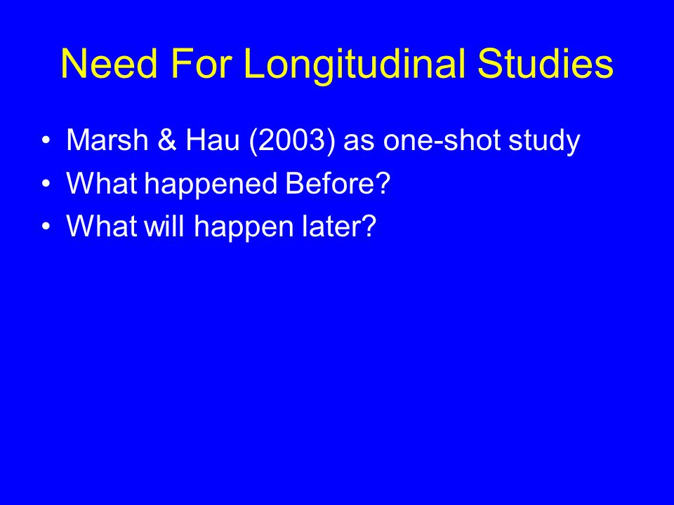 Need For Longitudinal Studies Marsh & Hau (2003) as one-shot study What happened Before.