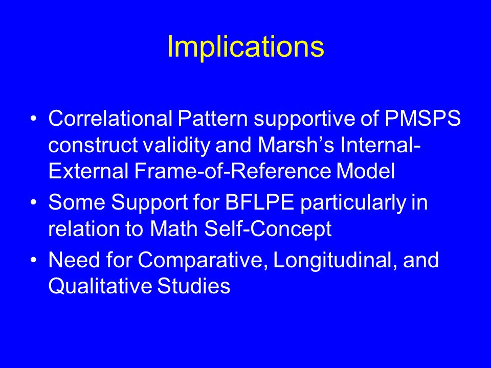 Implications Correlational Pattern supportive of PMSPS construct validity and Marsh's Internal- External Frame-of-Reference Model Some Support for BFLPE particularly in relation to Math Self-Concept Need for Comparative, Longitudinal, and Qualitative Studies