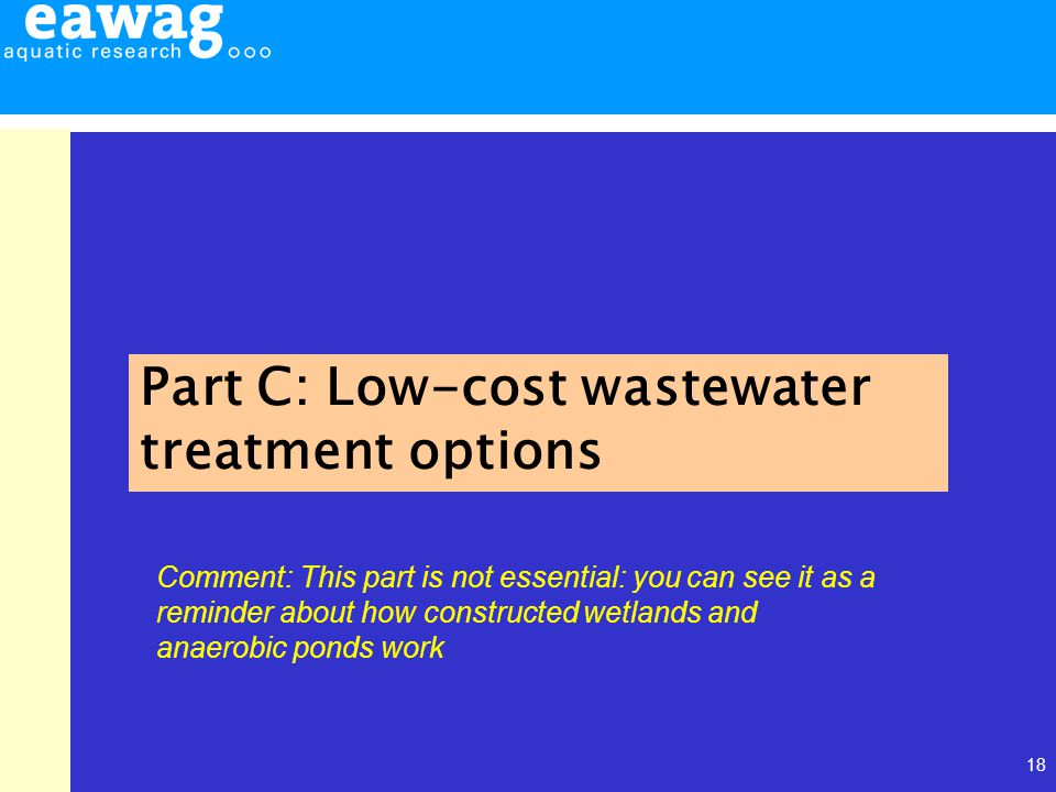 18 Part C: Low-cost wastewater treatment options Comment: This part is not essential: you can see it as a reminder about how constructed wetlands and anaerobic ponds work