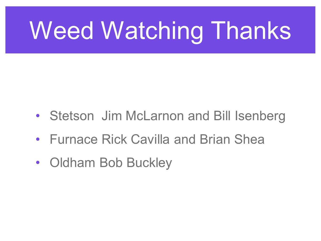 Weed Watching Thanks Stetson Jim McLarnon and Bill Isenberg Furnace Rick Cavilla and Brian Shea Oldham Bob Buckley
