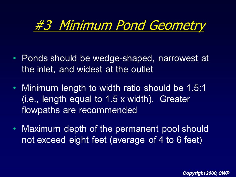 #3 Minimum Pond Geometry Ponds should be wedge-shaped, narrowest at the inlet, and widest at the outlet Minimum length to width ratio should be 1.5:1