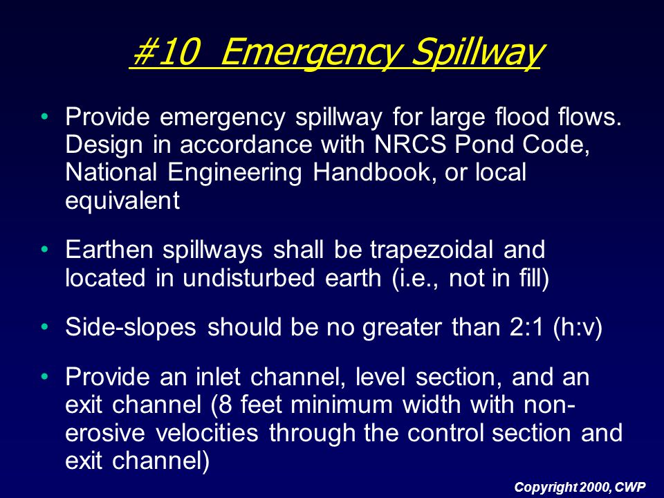 #10 Emergency Spillway Provide emergency spillway for large flood flows. Design in accordance with NRCS Pond Code, National Engineering Handbook, or l
