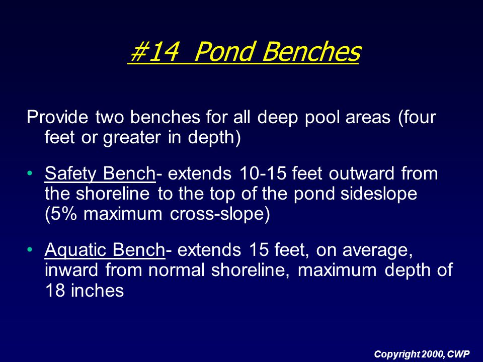 #14 Pond Benches Provide two benches for all deep pool areas (four feet or greater in depth) Safety Bench- extends 10-15 feet outward from the shoreli