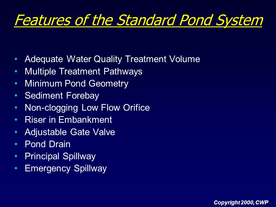 Copyright 2000, CWP Features of the Standard Pond System (cont.) Embankment Specifications Inlet Protection Adequate Outfall Protection Pond Benches Safety Features Pondscaping Plan Wetland Elements Pond Buffers and Setbacks Maintenance Measures Maintenance Access