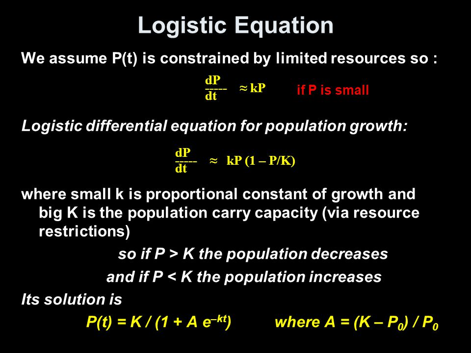 Logistic Equation We assume P(t) is constrained by limited resources so : Logistic differential equation for population growth: where small k is propo