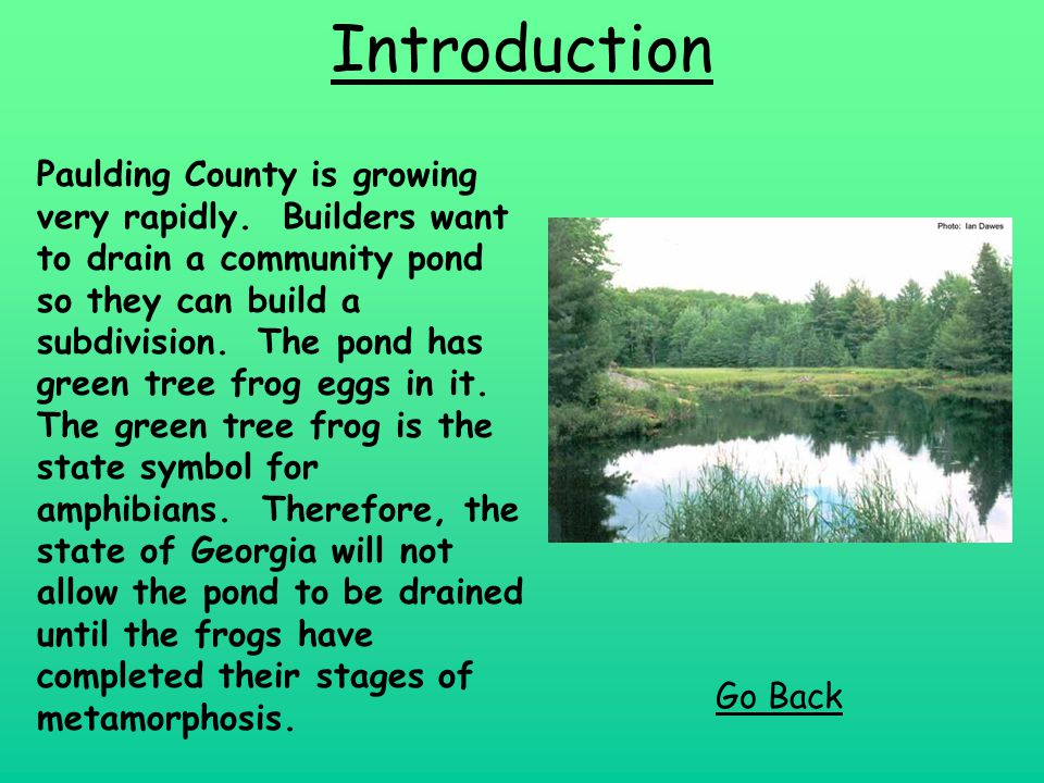 Introduction Paulding County is growing very rapidly. Builders want to drain a community pond so they can build a subdivision. The pond has green tree
