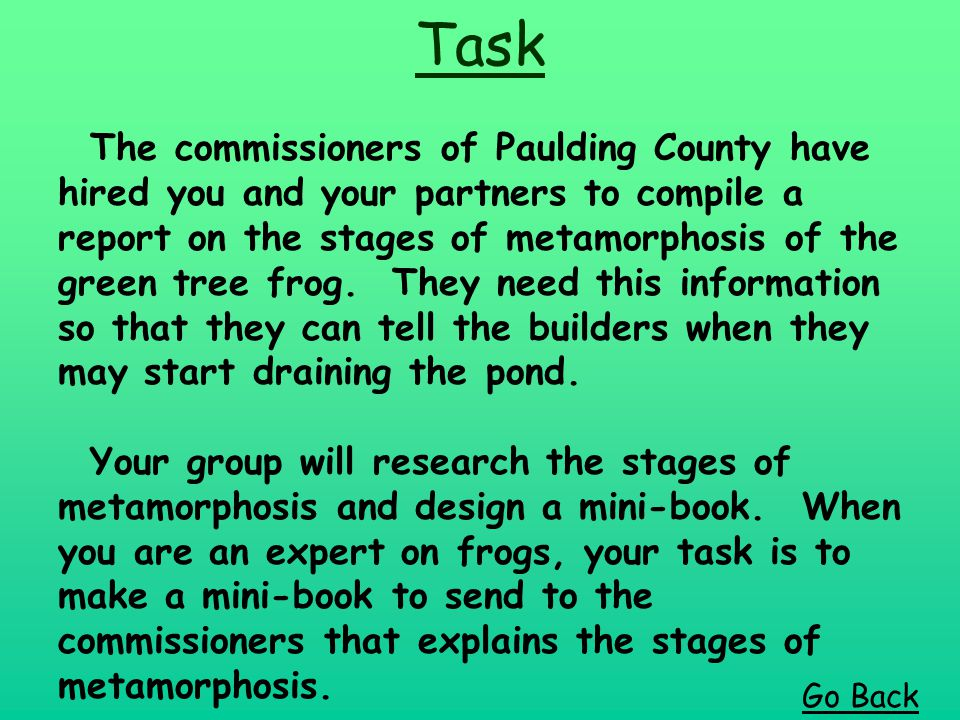 Task The commissioners of Paulding County have hired you and your partners to compile a report on the stages of metamorphosis of the green tree frog.
