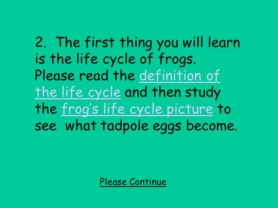 2. The first thing you will learn is the life cycle of frogs. Please read the definition of the life cycle and then study the frog's life cycle pictur