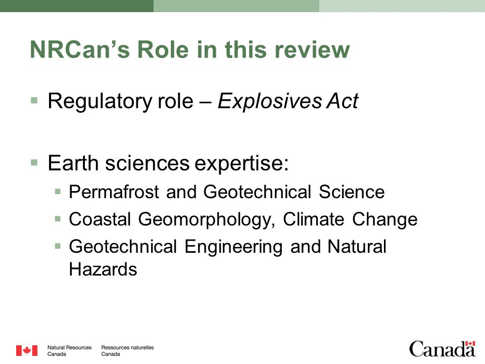 NRCan's Role in this review  Regulatory role – Explosives Act  Earth sciences expertise:  Permafrost and Geotechnical Science  Coastal Geomorpholo
