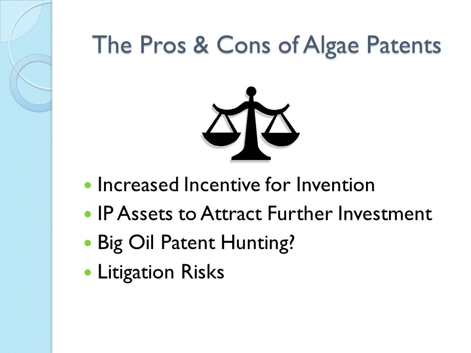 The Pros & Cons of Algae Patents Increased Incentive for Invention IP Assets to Attract Further Investment Big Oil Patent Hunting? Litigation Risks