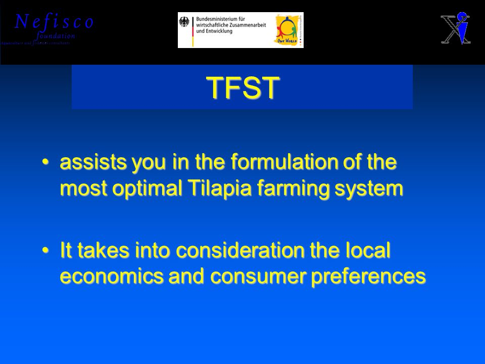 TFST assists you in the formulation of the most optimal Tilapia farming systemassists you in the formulation of the most optimal Tilapia farming system It takes into consideration the local economics and consumer preferencesIt takes into consideration the local economics and consumer preferences