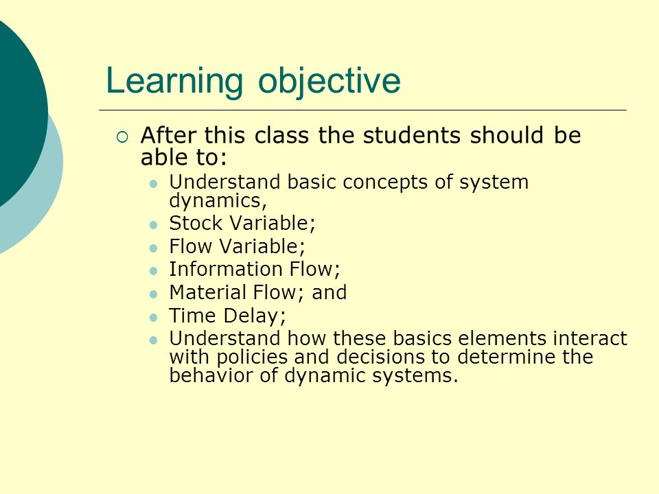 Learning objective  After this class the students should be able to: Understand basic concepts of system dynamics, Stock Variable; Flow Variable; Information Flow; Material Flow; and Time Delay; Understand how these basics elements interact with policies and decisions to determine the behavior of dynamic systems.