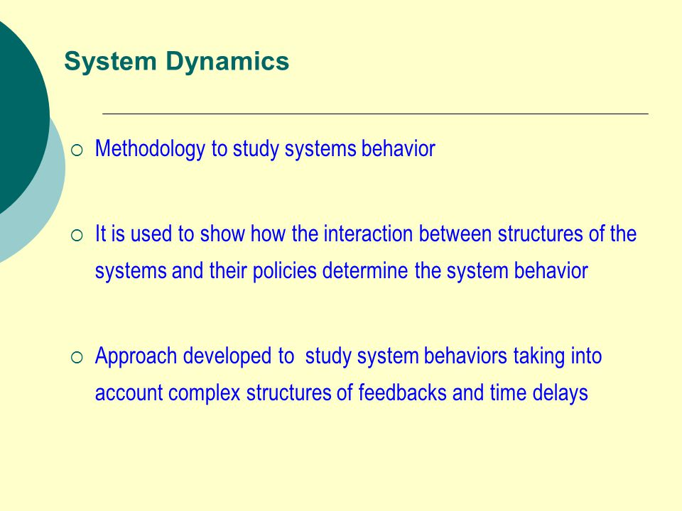 System Dynamics  Methodology to study systems behavior  It is used to show how the interaction between structures of the systems and their policies determine the system behavior  Approach developed to study system behaviors taking into account complex structures of feedbacks and time delays