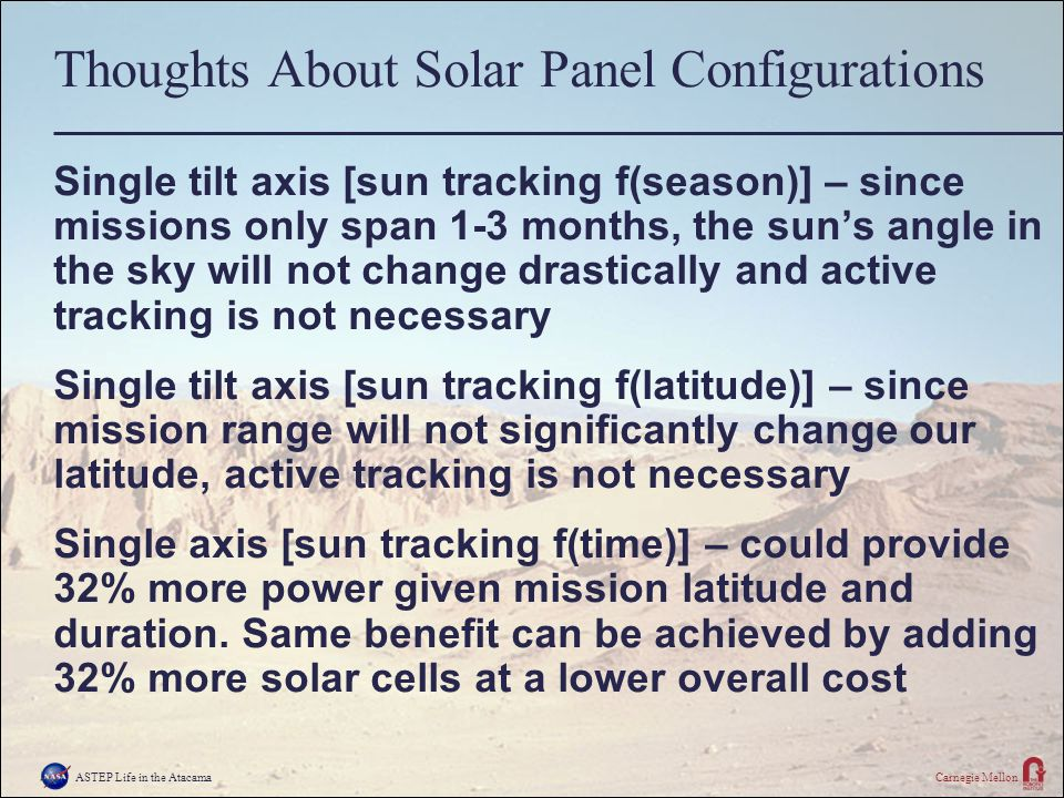 ASTEP Life in the AtacamaCarnegie Mellon Thoughts About Solar Panel Configurations Single tilt axis [sun tracking f(season)] – since missions only span 1-3 months, the sun's angle in the sky will not change drastically and active tracking is not necessary Single tilt axis [sun tracking f(latitude)] – since mission range will not significantly change our latitude, active tracking is not necessary Single axis [sun tracking f(time)] – could provide 32% more power given mission latitude and duration.