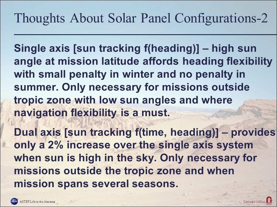 ASTEP Life in the AtacamaCarnegie Mellon Thoughts About Solar Panel Configurations-2 Single axis [sun tracking f(heading)] – high sun angle at mission latitude affords heading flexibility with small penalty in winter and no penalty in summer.