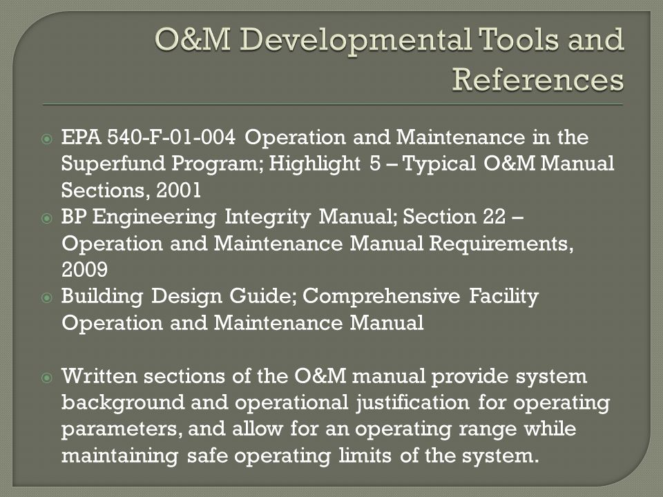  Standard Operating Procedures (SOPs) Currently 43 SOPs written Standard format  Scope, HSSE, PPE, MSDS, Reference Drawings, Work Instructions  Manufacturer's Specific O&M Manuals Included in specific Volume Appendices Referenced for minimum maintenance requirements