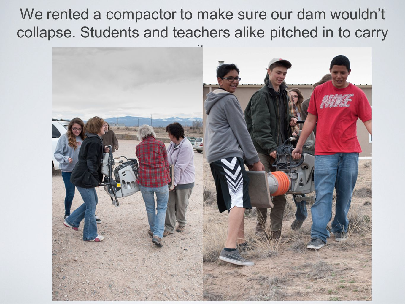 We rented a compactor to make sure our dam wouldn't collapse. Students and teachers alike pitched in to carry it.