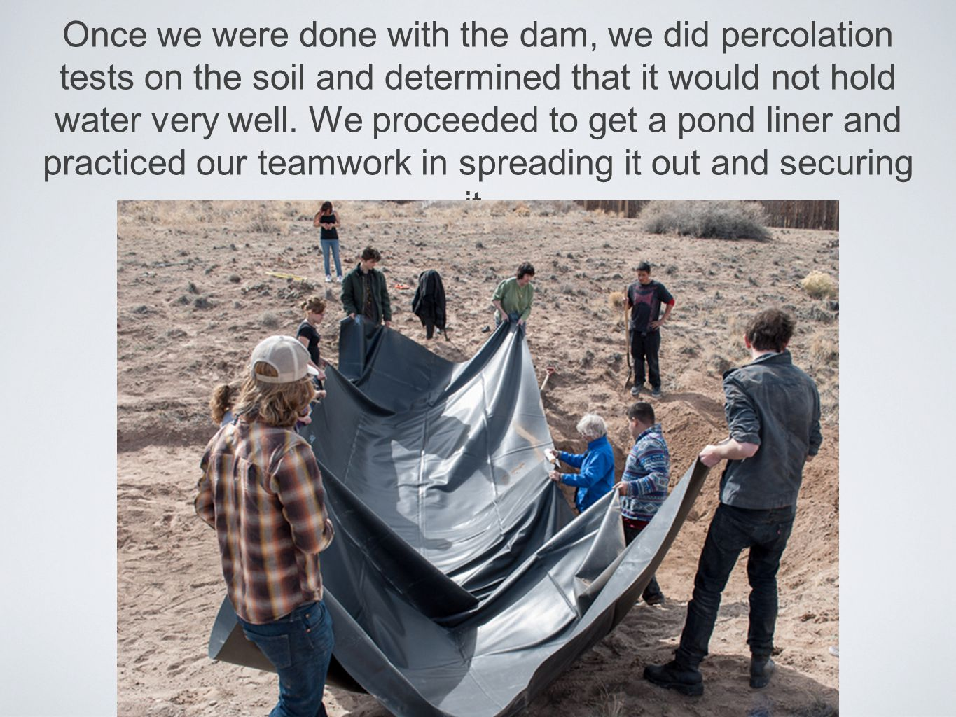 Once we were done with the dam, we did percolation tests on the soil and determined that it would not hold water very well.