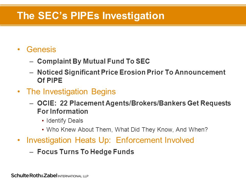 The SEC's PIPEs Investigation Genesis –Complaint By Mutual Fund To SEC –Noticed Significant Price Erosion Prior To Announcement Of PIPE The Investigation Begins –OCIE: 22 Placement Agents/Brokers/Bankers Get Requests For Information Identify Deals Who Knew About Them, What Did They Know, And When.