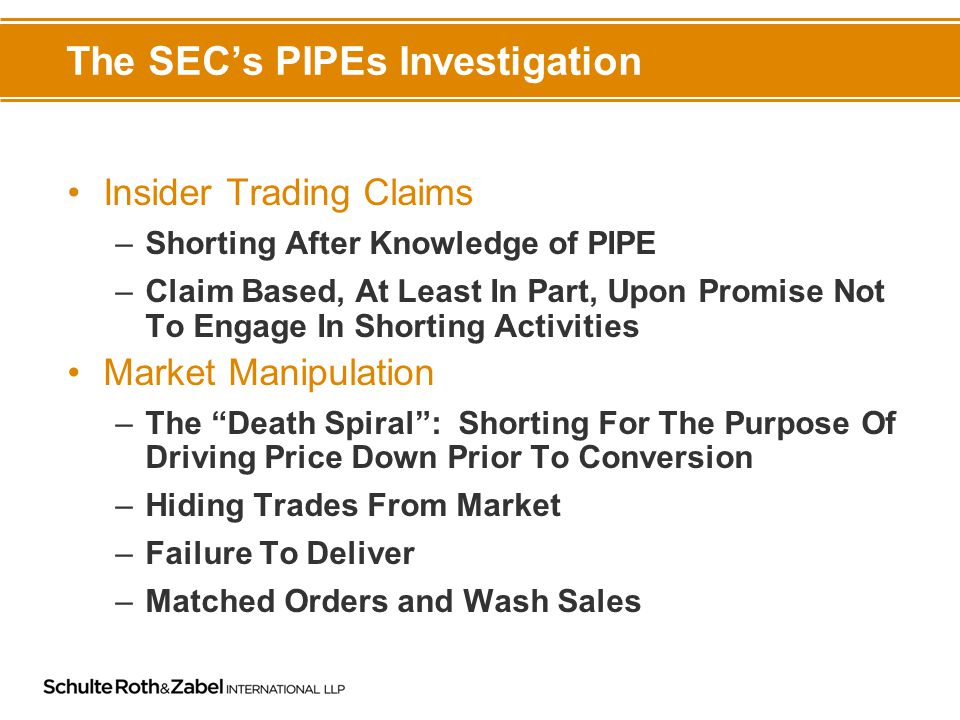 The SEC's PIPEs Investigation Insider Trading Claims –Shorting After Knowledge of PIPE –Claim Based, At Least In Part, Upon Promise Not To Engage In Shorting Activities Market Manipulation –The Death Spiral : Shorting For The Purpose Of Driving Price Down Prior To Conversion –Hiding Trades From Market –Failure To Deliver –Matched Orders and Wash Sales