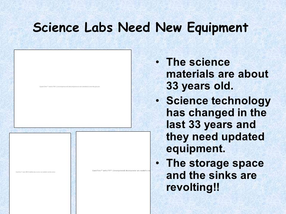 Science Labs Need New Equipment The science materials are about 33 years old. Science technology has changed in the last 33 years and they need update