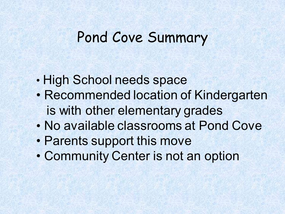 Pond Cove Summary High School needs space Recommended location of Kindergarten is with other elementary grades No available classrooms at Pond Cove Pa