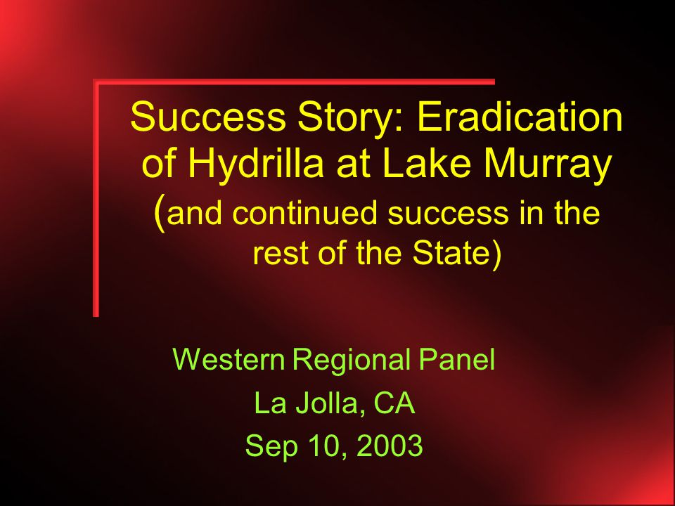Success Story: Eradication of Hydrilla at Lake Murray ( and continued success in the rest of the State) Western Regional Panel La Jolla, CA Sep 10, 2003
