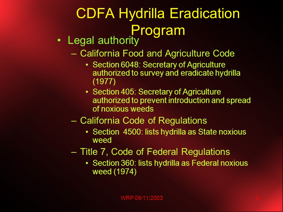 WRP 09/11/20034 CDFA Hydrilla Eradication Program Legal authority –California Food and Agriculture Code Section 6048: Secretary of Agriculture authorized to survey and eradicate hydrilla (1977) Section 405: Secretary of Agriculture authorized to prevent introduction and spread of noxious weeds –California Code of Regulations Section 4500: lists hydrilla as State noxious weed –Title 7, Code of Federal Regulations Section 360: lists hydrilla as Federal noxious weed (1974)