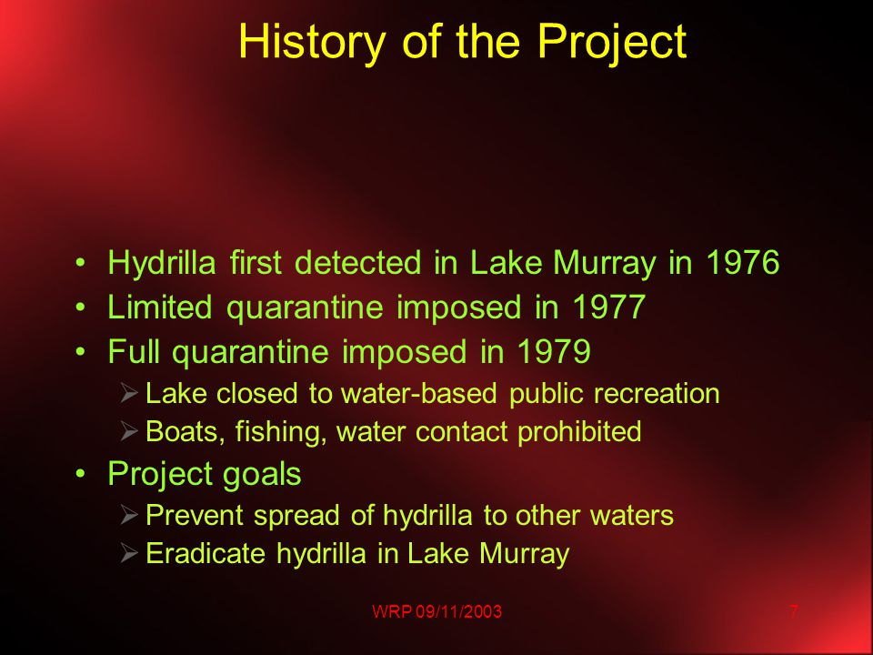 WRP 09/11/20037 History of the Project Hydrilla first detected in Lake Murray in 1976 Limited quarantine imposed in 1977 Full quarantine imposed in 1979  Lake closed to water-based public recreation  Boats, fishing, water contact prohibited Project goals  Prevent spread of hydrilla to other waters  Eradicate hydrilla in Lake Murray