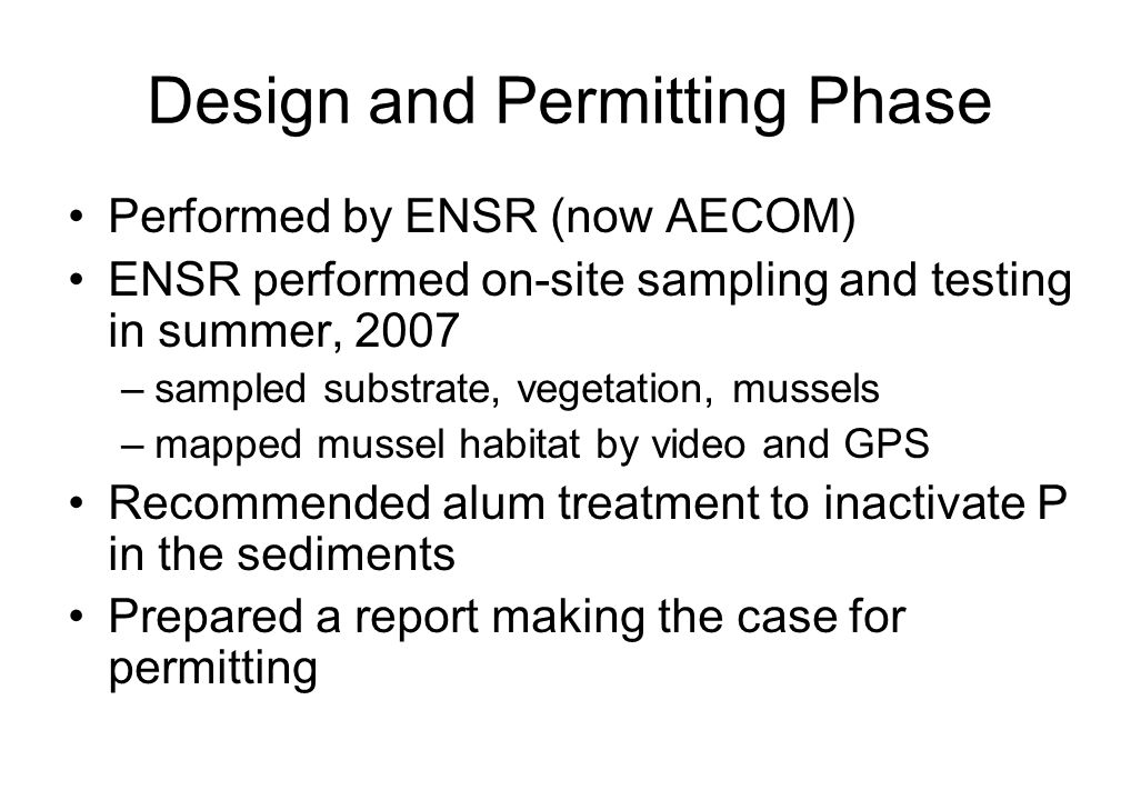 Design and Permitting Phase Performed by ENSR (now AECOM) ENSR performed on-site sampling and testing in summer, 2007 –sampled substrate, vegetation, mussels –mapped mussel habitat by video and GPS Recommended alum treatment to inactivate P in the sediments Prepared a report making the case for permitting