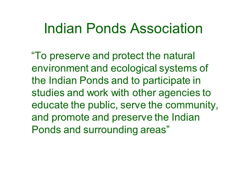 Indian Ponds Association To preserve and protect the natural environment and ecological systems of the Indian Ponds and to participate in studies and work with other agencies to educate the public, serve the community, and promote and preserve the Indian Ponds and surrounding areas