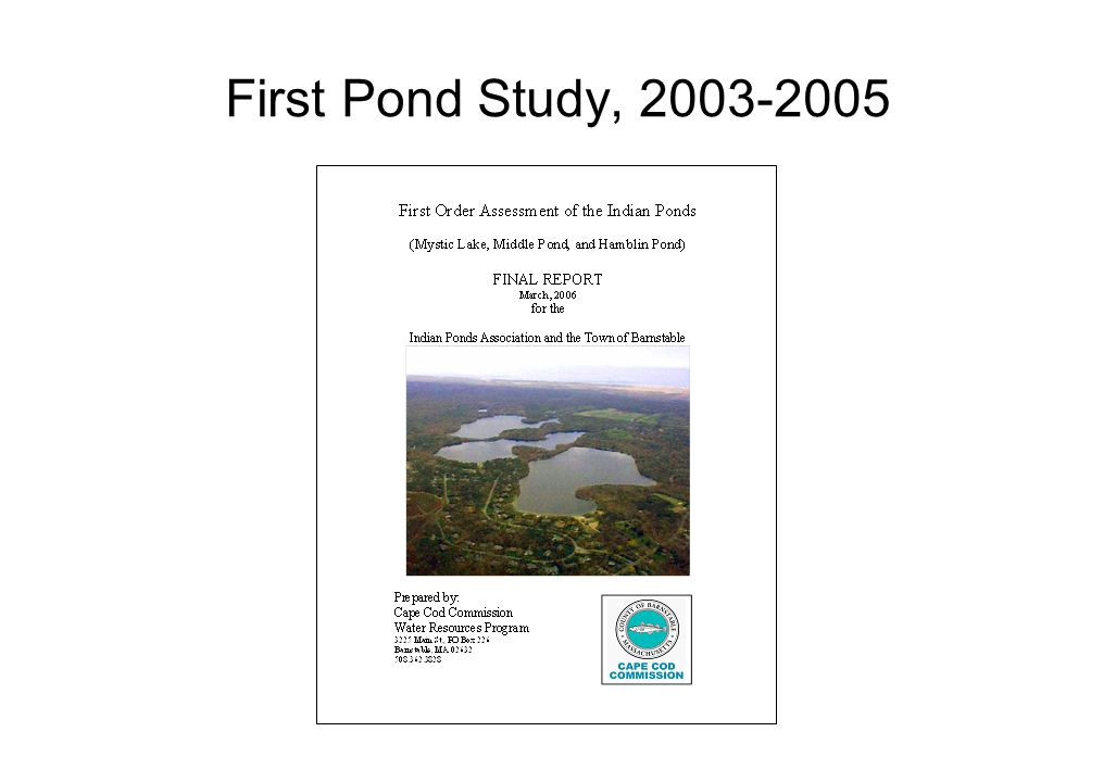 Pond Study Findings for Mystic Lake Lost 10 vertical feet of oxygenated water in prior 50 years Impacted by high levels of phosphorus (P) –16 ppb in summer –10 ppb is acceptable Principal source of P was regeneration from sediments in summer conditions of low O 2 Watershed sources of P found to be insignificant Recommendations for Mystic Lake: –Remediation of P (alum, aeration, etc.) –Continued testing –Address watershed sources of P, review of regulations