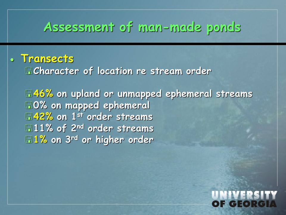 Assessment of man-made ponds  Transects <Character of location re stream order <46% on upland or unmapped ephemeral streams <0% on mapped ephemeral <42% on 1 st order streams <11% of 2 nd order streams <1% on 3 rd or higher order